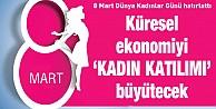 8 Mart Dünya Kadınlar Günü hatırlattı; küresel ekonomiyi 'KADIN KATILIMI büyütecek