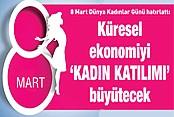 8 Mart Dünya Kadınlar Günü hatırlattı; küresel ekonomiyi 'KADIN KATILIMI' büyütecek
