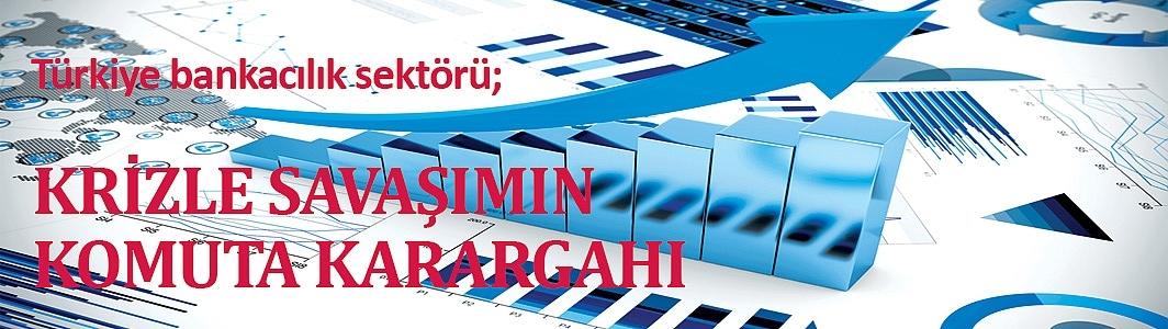 Türkiye bankacılık sektörü; Krizle savaşımın komuta karargahı