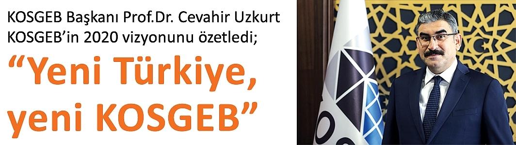 """KOSGEB Başkanı Prof.Dr. Cevahir UzkurtKOSGEB'in 2020 vizyonunu özetledi;""""Yeni Türkiye, yeni KOSGEB"""""""